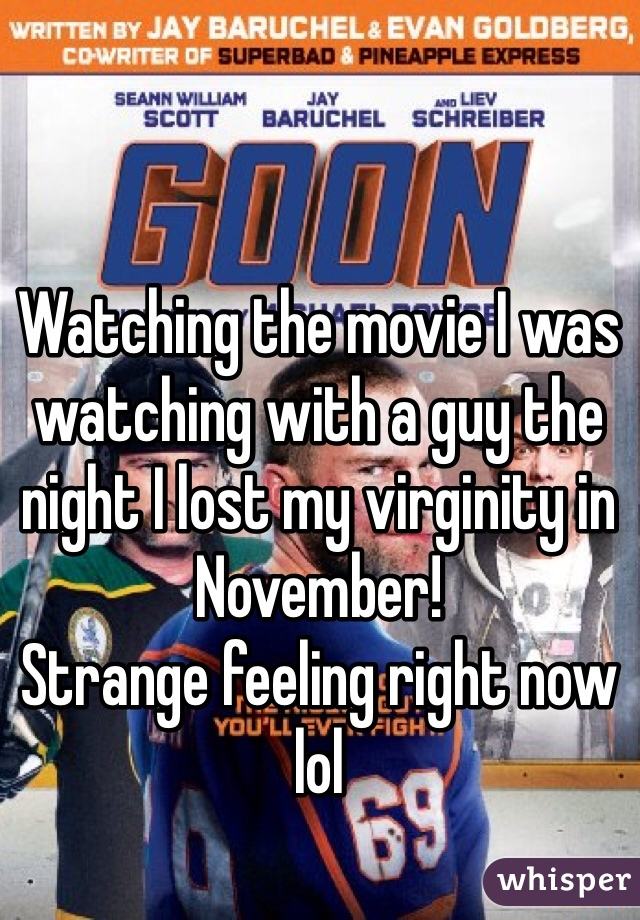 Watching the movie I was watching with a guy the night I lost my virginity in November!  Strange feeling right now lol