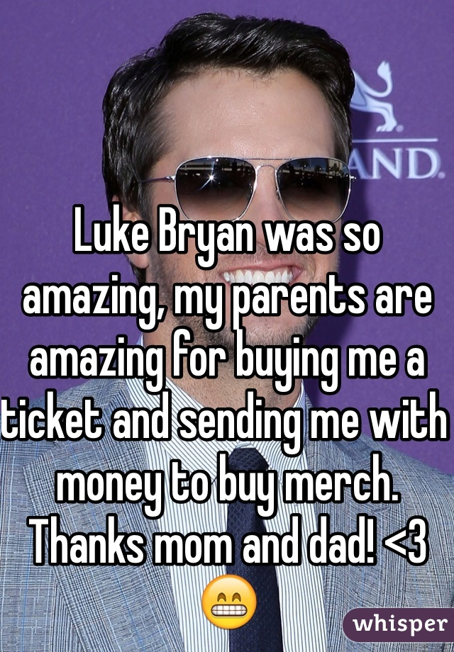 Luke Bryan was so amazing, my parents are amazing for buying me a ticket and sending me with money to buy merch. Thanks mom and dad! <3 😁