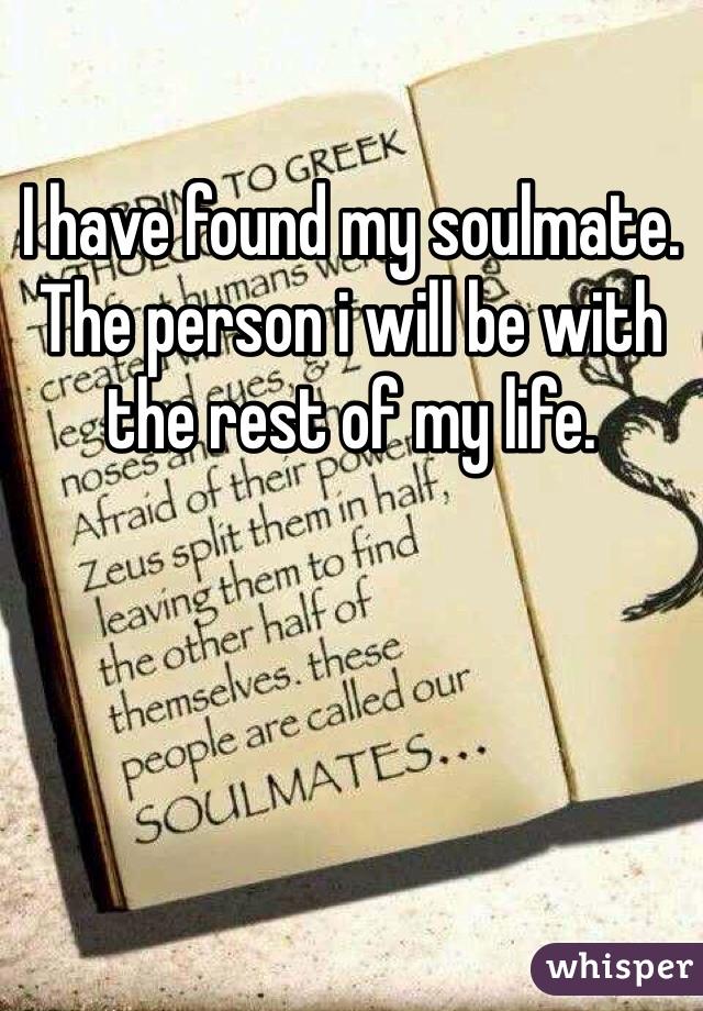 I have found my soulmate. The person i will be with the rest of my life.