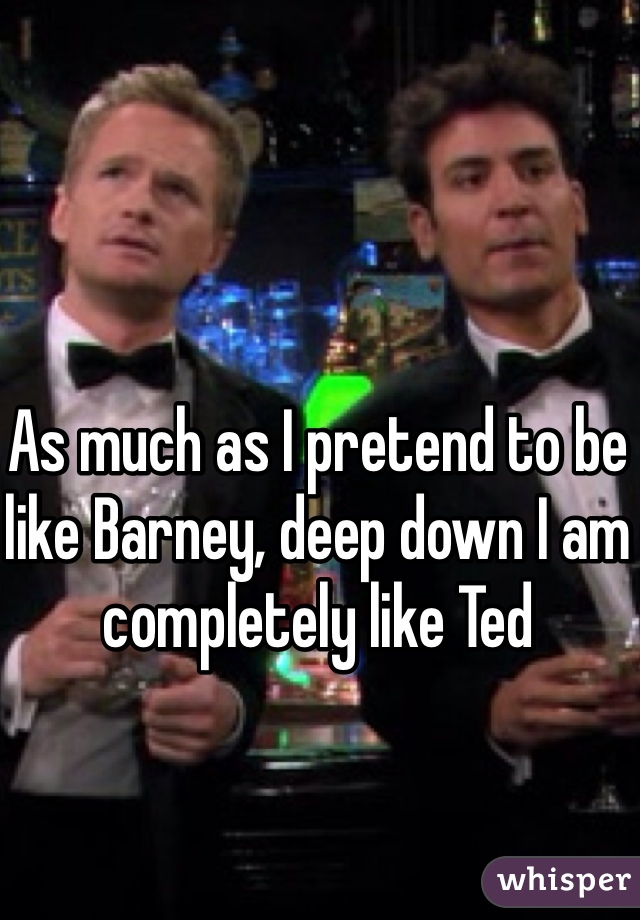 As much as I pretend to be like Barney, deep down I am completely like Ted
