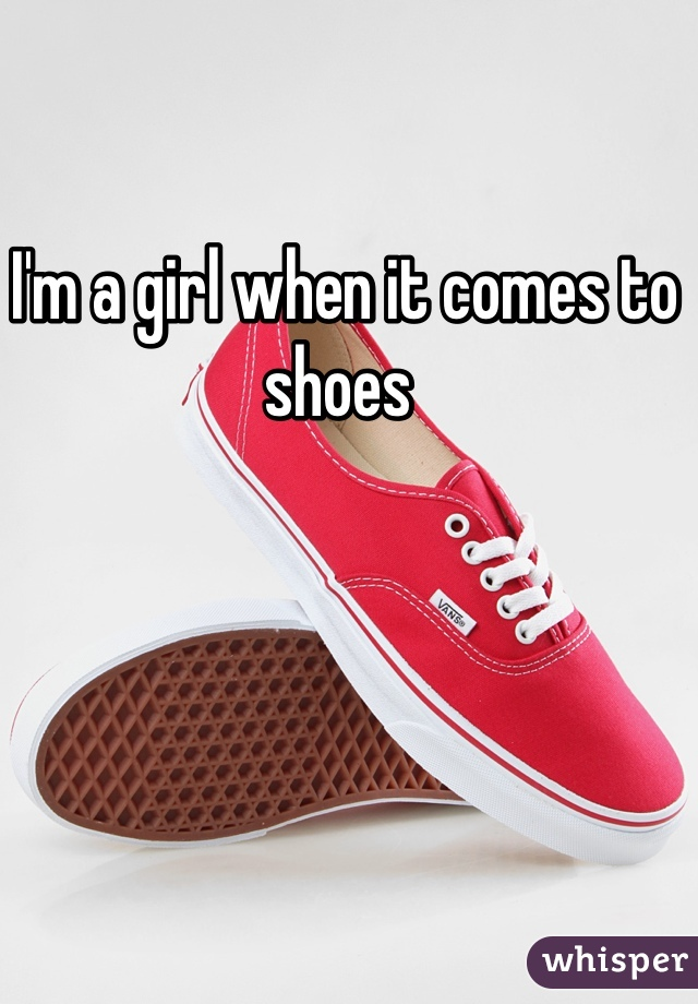 I'm a girl when it comes to shoes