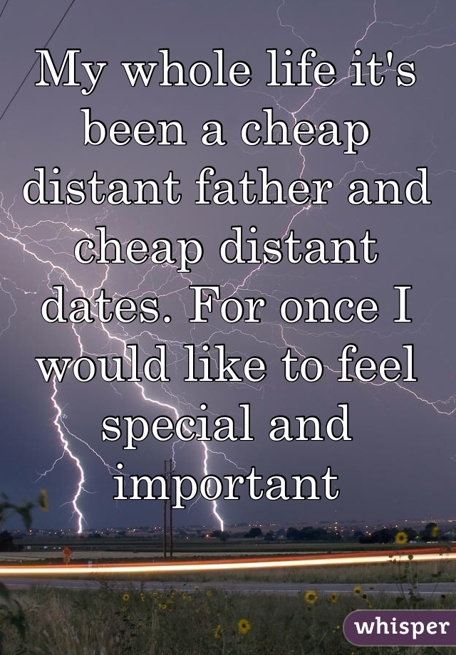 My whole life it's been a cheap distant father and cheap distant dates. For once I would like to feel special and important