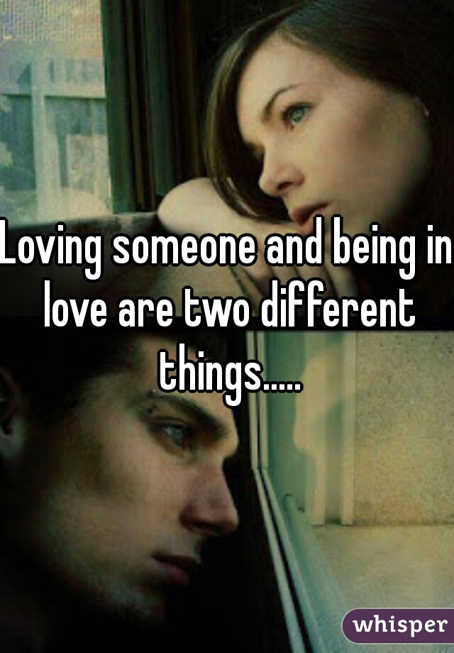 Loving someone and being in love are two different things.....