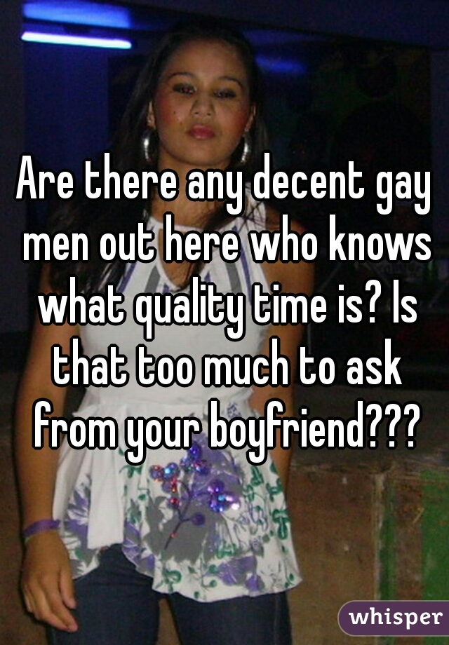 Are there any decent gay men out here who knows what quality time is? Is that too much to ask from your boyfriend???