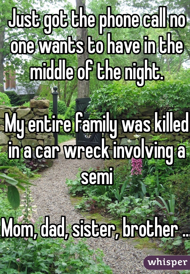 Just got the phone call no one wants to have in the middle of the night.  My entire family was killed in a car wreck involving a semi  Mom, dad, sister, brother ...