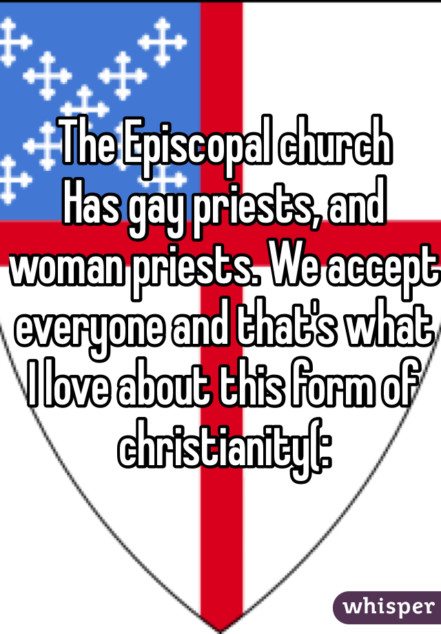 The Episcopal church Has gay priests, and woman priests. We accept everyone and that's what I love about this form of christianity(: