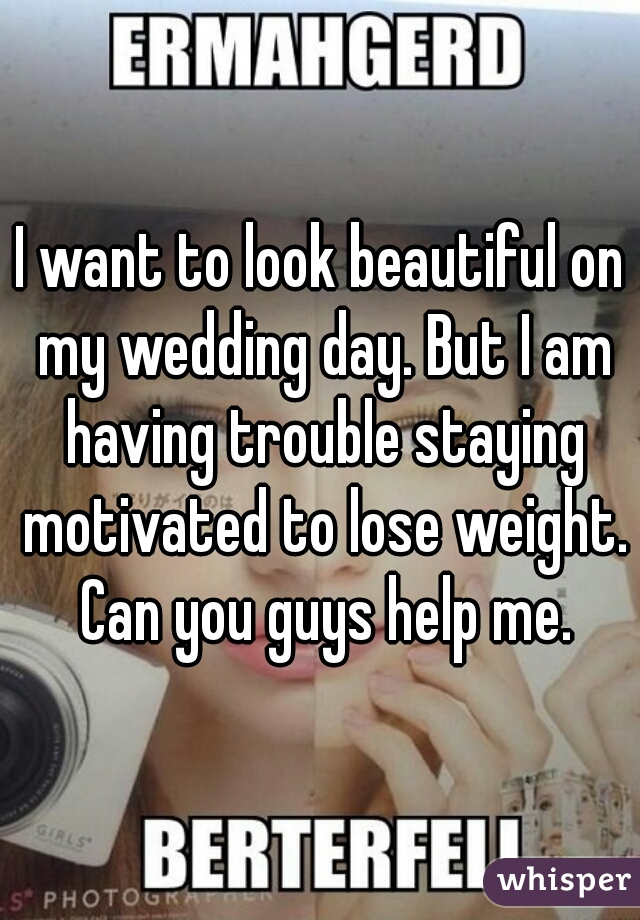 I want to look beautiful on my wedding day. But I am having trouble staying motivated to lose weight. Can you guys help me.
