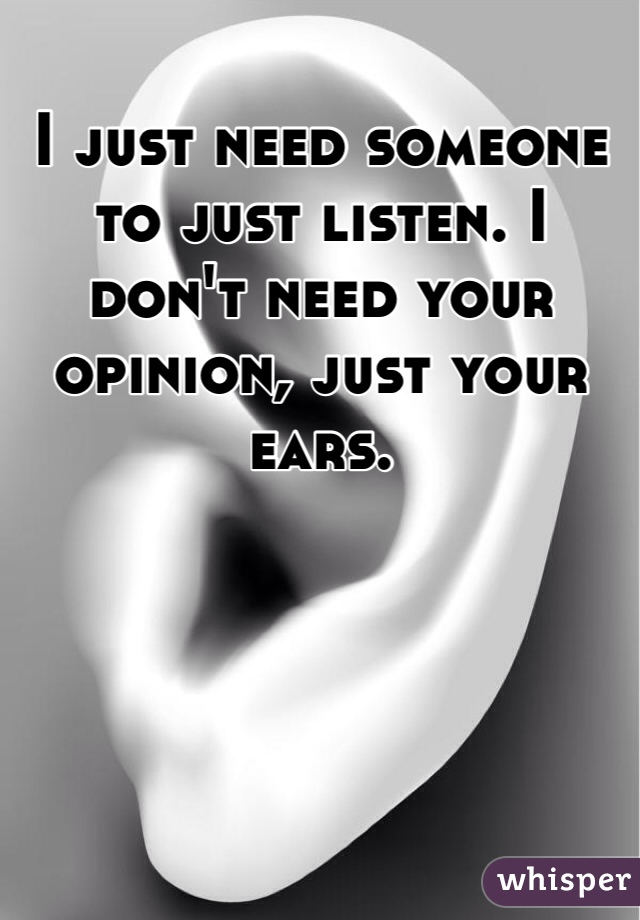 I just need someone to just listen. I don't need your opinion, just your ears.