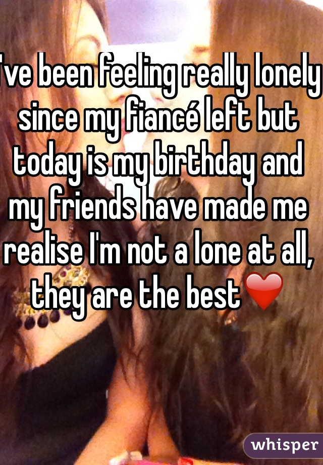 I've been feeling really lonely since my fiancé left but today is my birthday and my friends have made me realise I'm not a lone at all, they are the best❤️