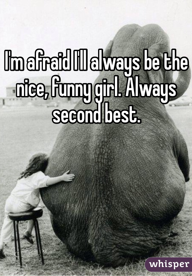 I'm afraid I'll always be the nice, funny girl. Always second best.
