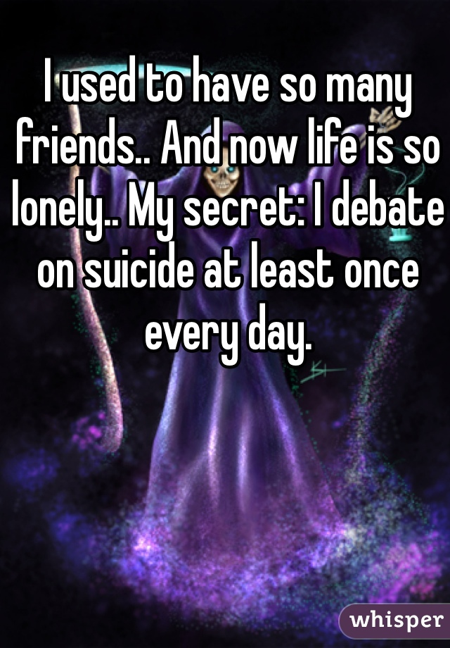 I used to have so many friends.. And now life is so lonely.. My secret: I debate on suicide at least once every day.