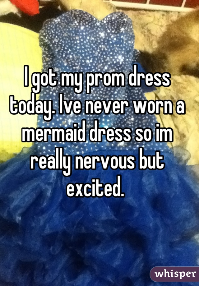 I got my prom dress today. Ive never worn a mermaid dress so im really nervous but excited.