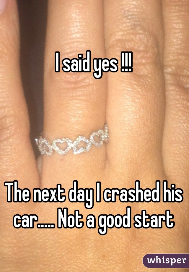 I said yes !!!     The next day I crashed his car..... Not a good start