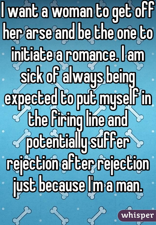 I want a woman to get off her arse and be the one to initiate a romance. I am sick of always being expected to put myself in the firing line and potentially suffer rejection after rejection just because I'm a man.