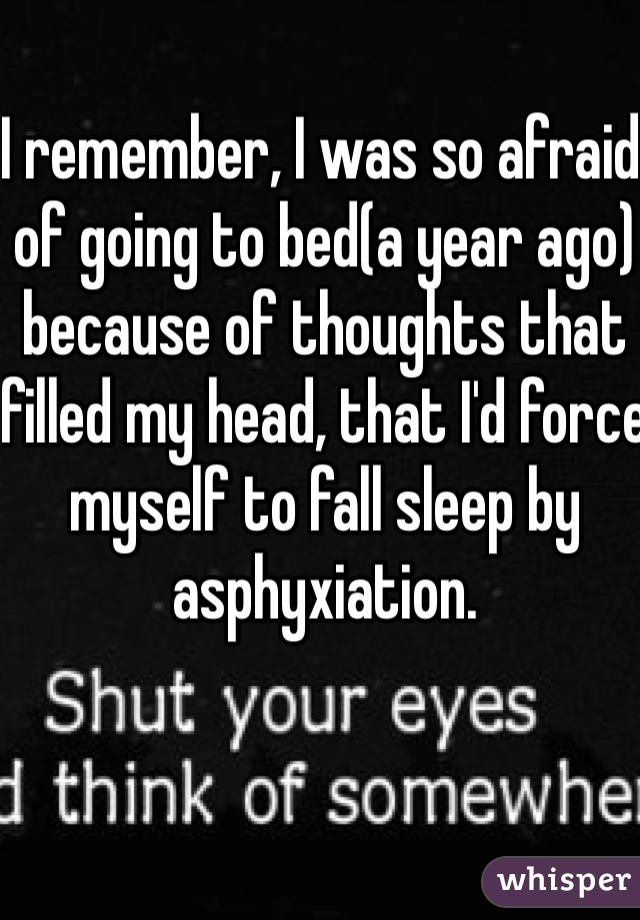 I remember, I was so afraid of going to bed(a year ago) because of thoughts that filled my head, that I'd force myself to fall sleep by asphyxiation.