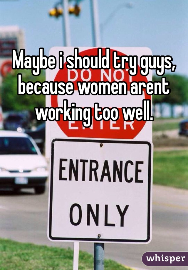 Maybe i should try guys, because women arent working too well.