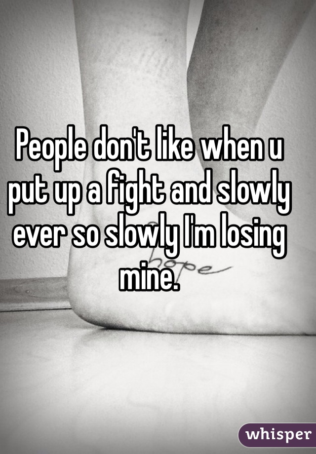 People don't like when u put up a fight and slowly ever so slowly I'm losing mine.