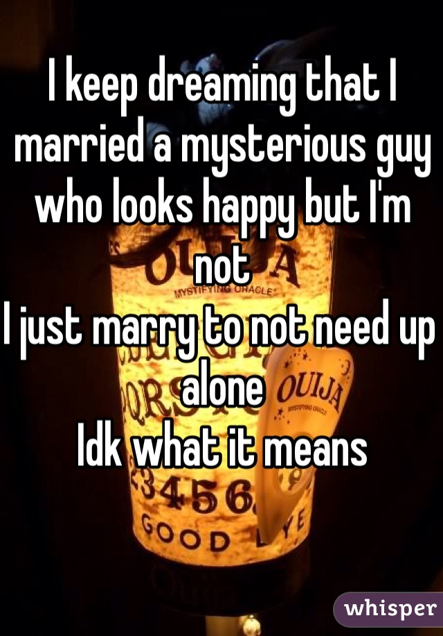 I keep dreaming that I married a mysterious guy who looks happy but I'm not  I just marry to not need up alone Idk what it means