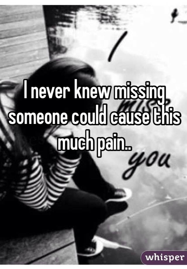 I never knew missing someone could cause this much pain..