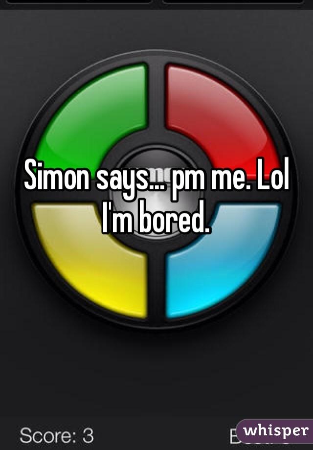 Simon says... pm me. Lol  I'm bored.