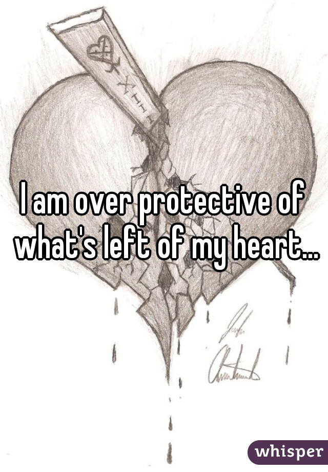 I am over protective of what's left of my heart...