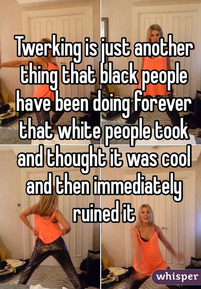 Twerking is just another thing that black people have been doing forever that white people took and thought it was cool and then immediately ruined it