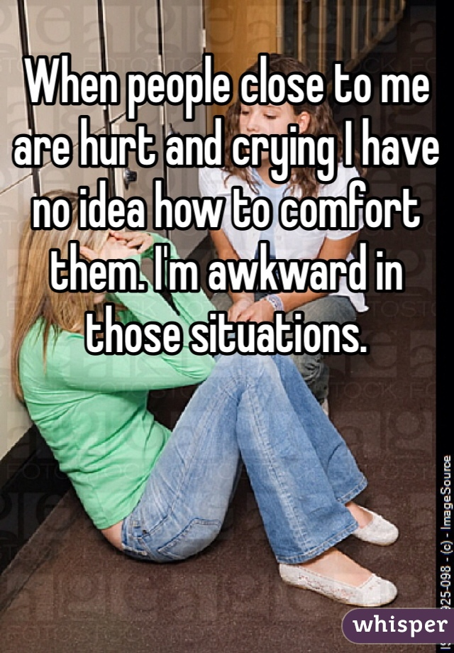 When people close to me are hurt and crying I have no idea how to comfort them. I'm awkward in those situations.