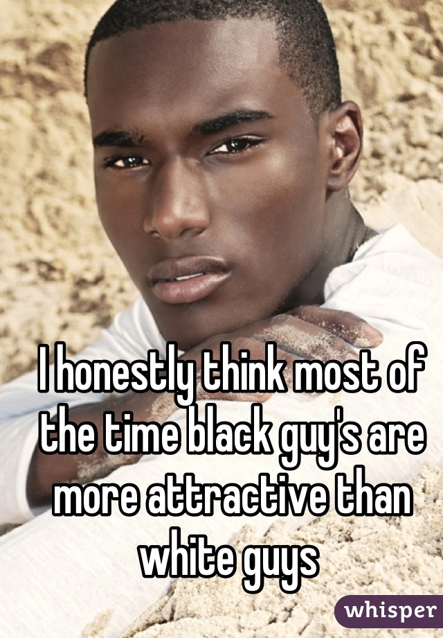 I honestly think most of the time black guy's are more attractive than white guys