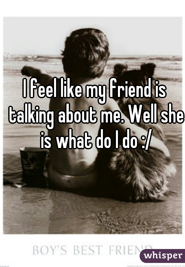 I feel like my friend is talking about me. Well she is what do I do :/