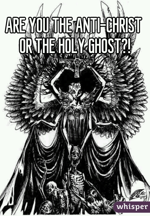 ARE YOU THE ANTI-CHRIST OR THE HOLY GHOST?!