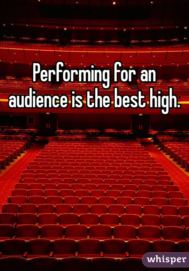 Performing for an audience is the best high.
