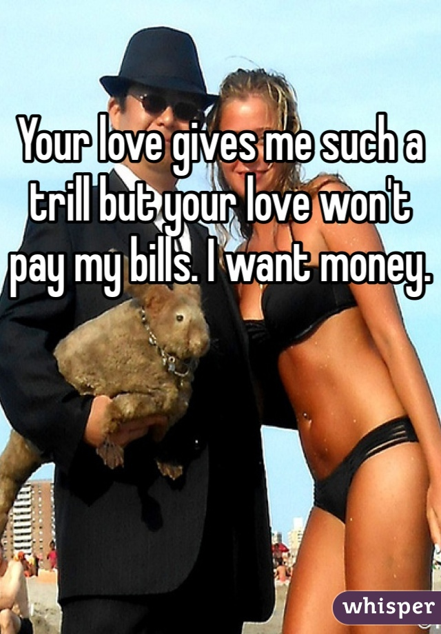 Your love gives me such a trill but your love won't pay my bills. I want money.