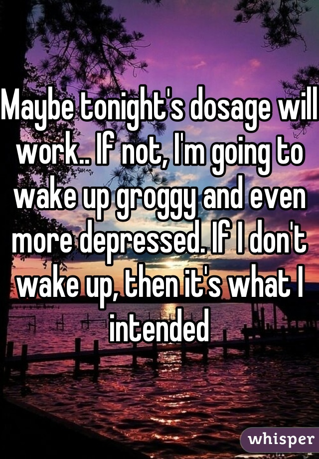 Maybe tonight's dosage will work.. If not, I'm going to wake up groggy and even more depressed. If I don't wake up, then it's what I intended