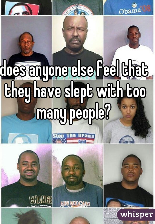 does anyone else feel that they have slept with too many people?
