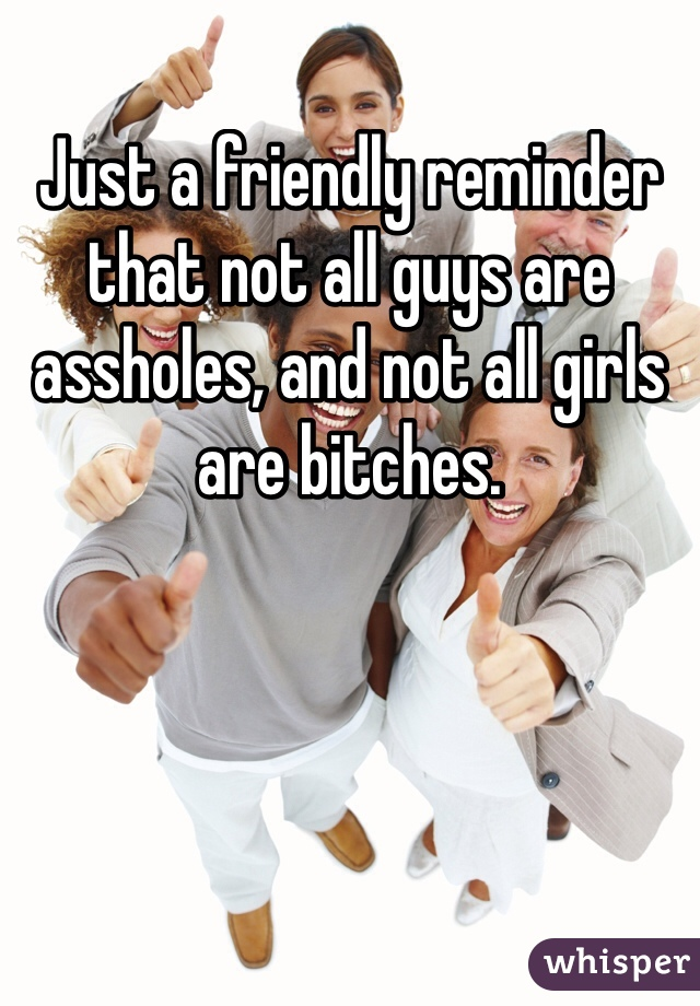 Just a friendly reminder that not all guys are assholes, and not all girls are bitches.