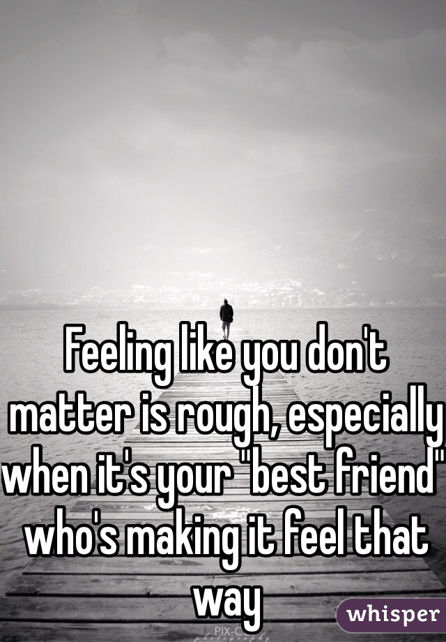 """Feeling like you don't matter is rough, especially when it's your """"best friend"""" who's making it feel that way"""