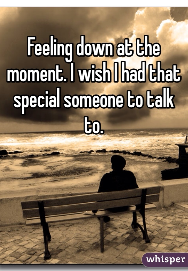 Feeling down at the moment. I wish I had that special someone to talk to.