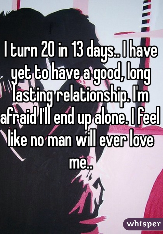 I turn 20 in 13 days.. I have yet to have a good, long lasting relationship. I'm afraid I'll end up alone. I feel like no man will ever love me..