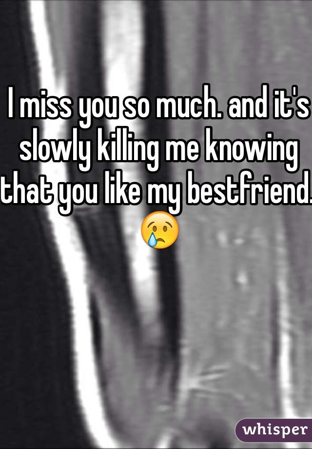 I miss you so much. and it's slowly killing me knowing that you like my bestfriend. 😢