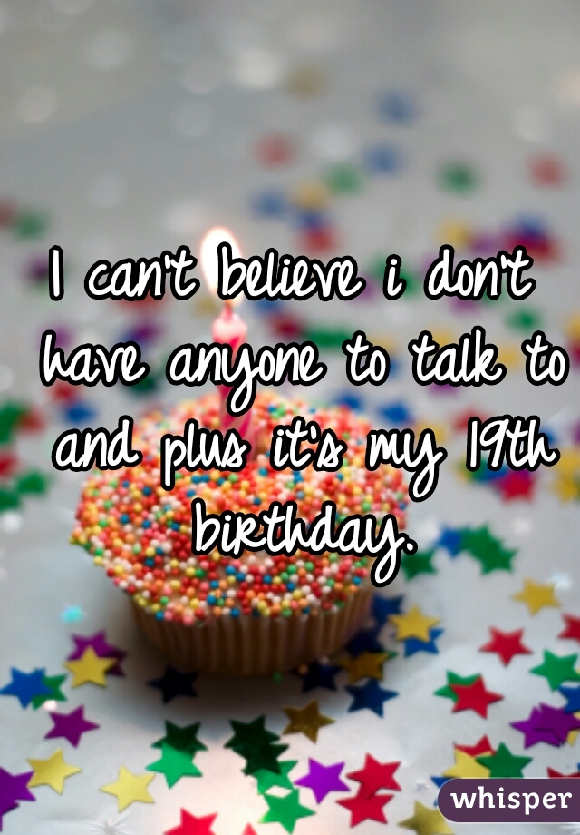I can't believe i don't have anyone to talk to and plus it's my 19th birthday.