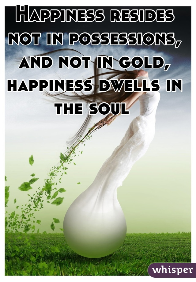 Happiness resides not in possessions, and not in gold, happiness dwells in the soul