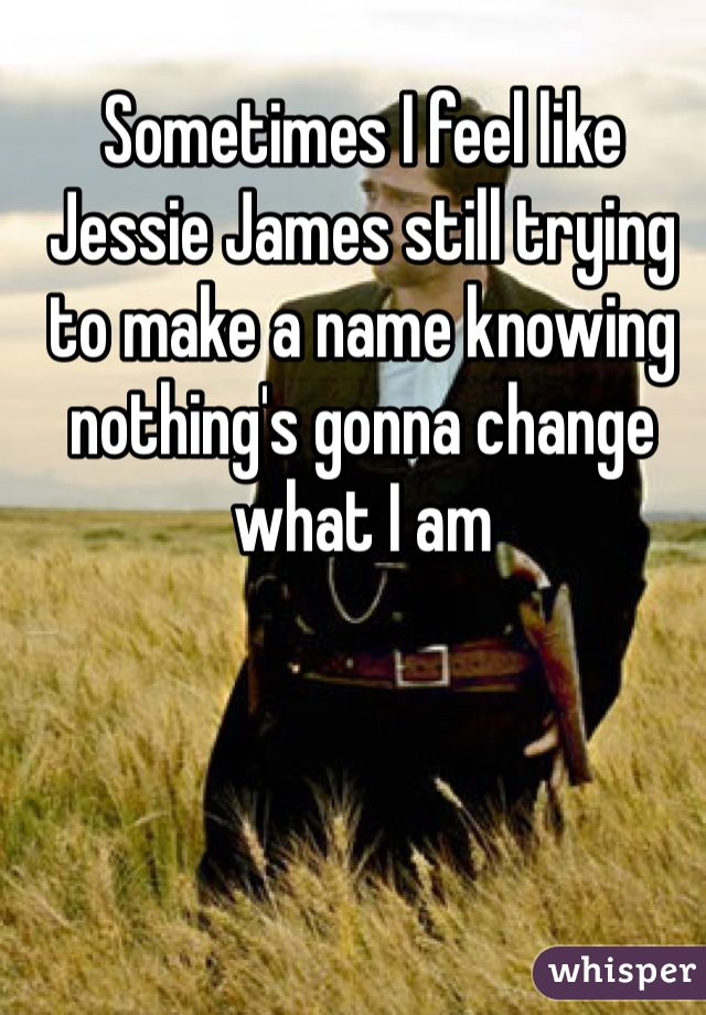 Sometimes I feel like Jessie James still trying to make a name knowing nothing's gonna change what I am