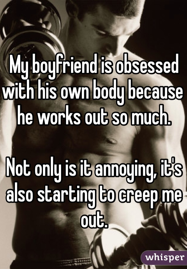 My boyfriend is obsessed with his own body because he works out so much.  Not only is it annoying, it's also starting to creep me out.