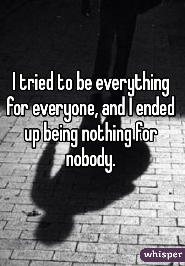 I tried to be everything for everyone, and I ended up being nothing for nobody.