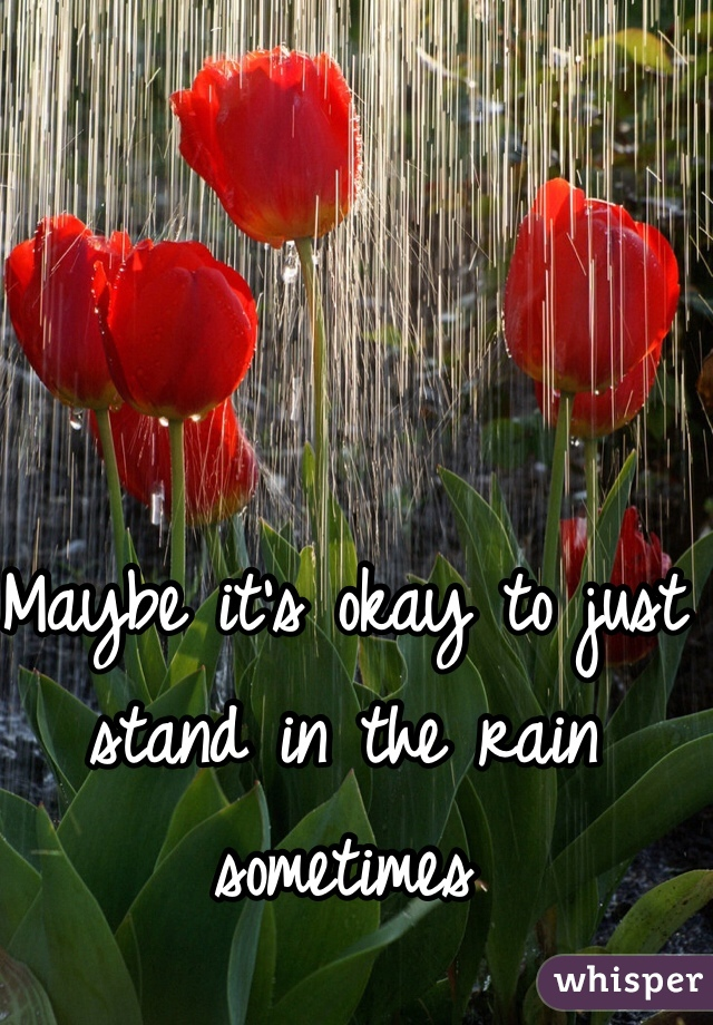 Maybe it's okay to just stand in the rain sometimes