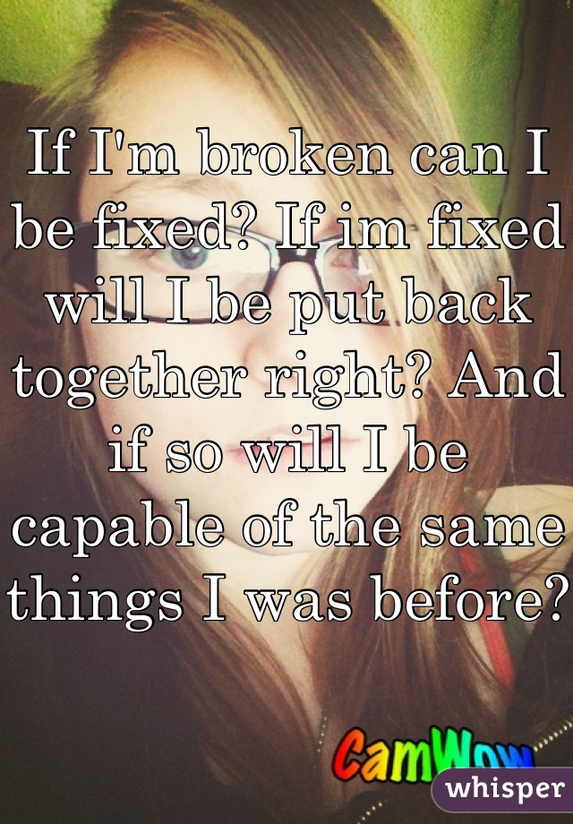 If I'm broken can I be fixed? If im fixed will I be put back together right? And if so will I be capable of the same things I was before?
