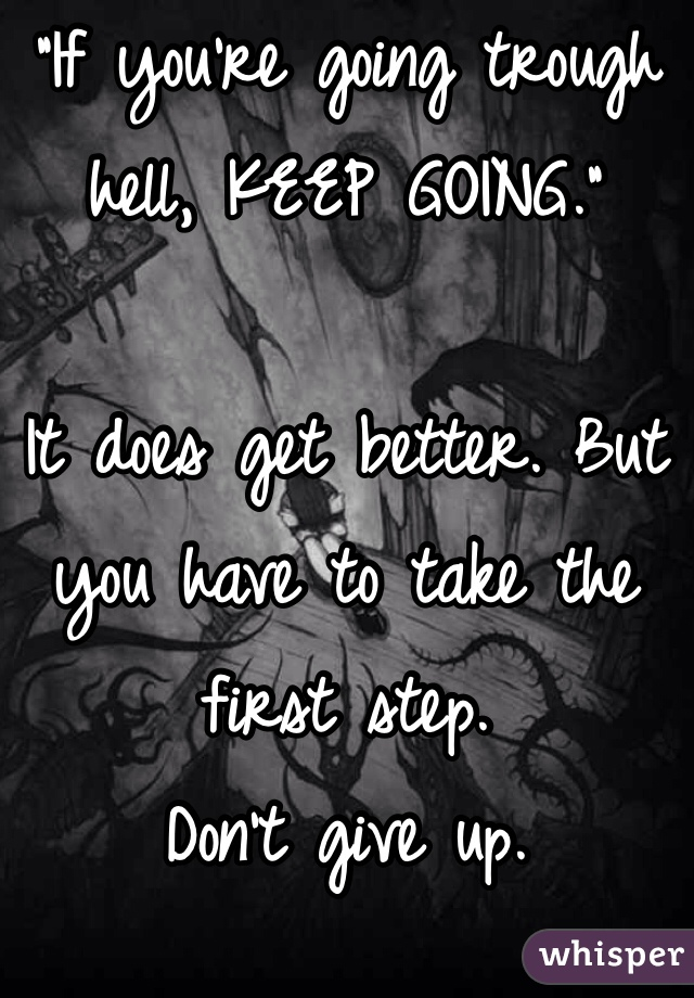 """""""If you're going trough hell, KEEP GOING.""""   It does get better. But you have to take the first step.  Don't give up."""