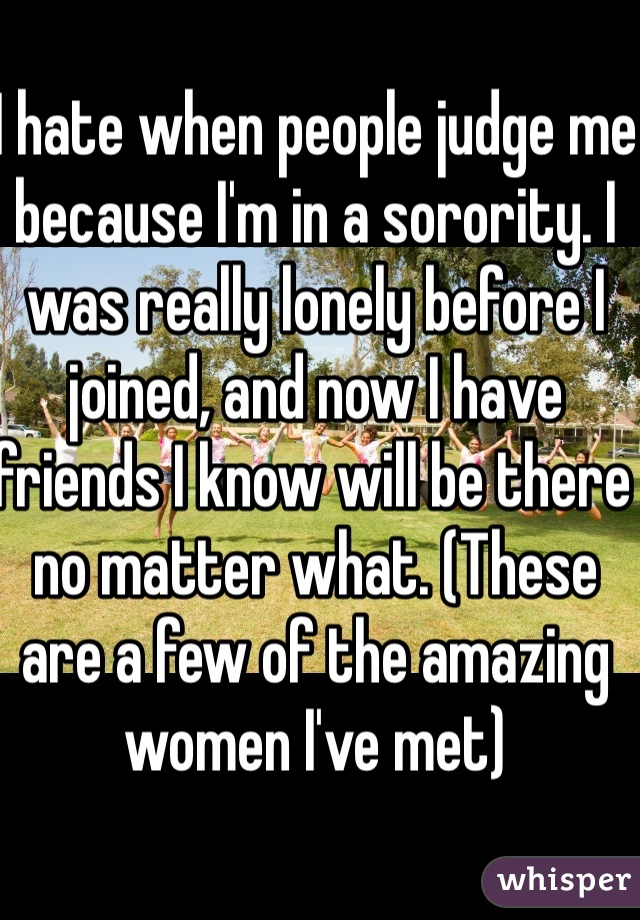 I hate when people judge me because I'm in a sorority. I was really lonely before I joined, and now I have friends I know will be there no matter what. (These are a few of the amazing women I've met)