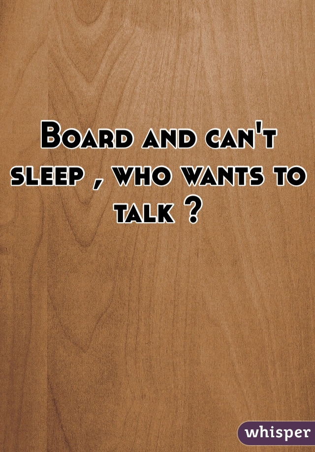 Board and can't sleep , who wants to talk ?