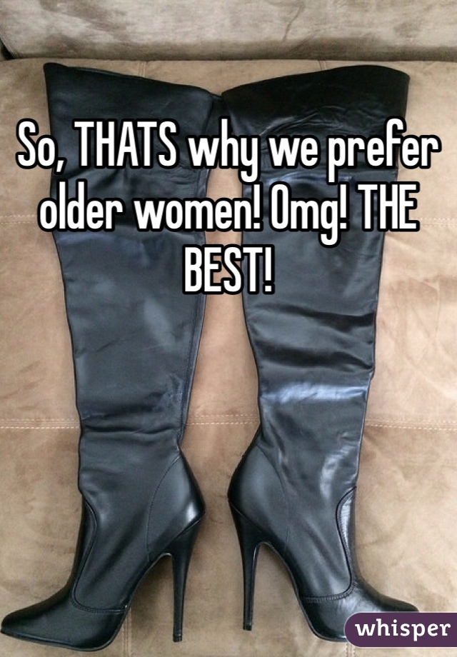 So, THATS why we prefer older women! Omg! THE BEST!